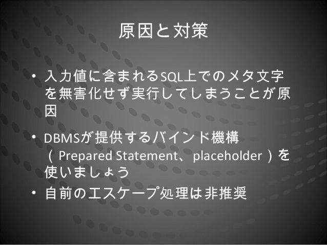 原因と対策• 入力値に含まれるSQL上でのメタ文字  を無害化せず実行してしまうことが原  因• DBMSが提供するバインド機構  (Prepared Statement、placeholder)を  使いましょう• 自前のエスケープ処理は非推奨