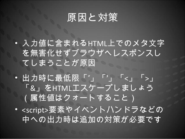 """原因と対策• 入力値に含まれるHTML上でのメタ文字  を無害化せずブラウザへレスポンスし  てしまうことが原因• 出力時に最低限「""""」「'」「<」「>」  「&」をHTMLエスケープしましょう  (属性値はクォートすること)• <script..."""