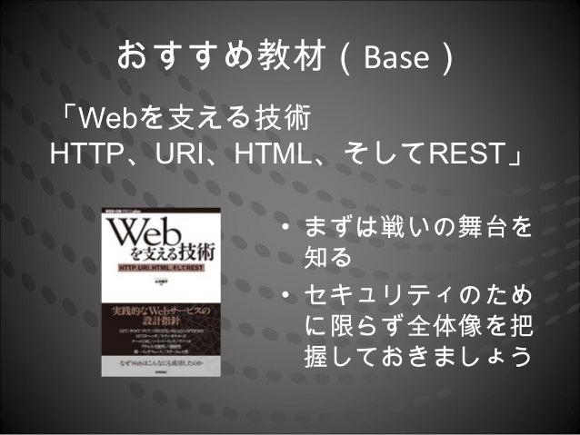 おすすめ教材(Base)「Webを支える技術HTTP、URI、HTML、そしてREST」          • まずは戦いの舞台を            知る          • セキュリティのため            に限らず全体像を把 ...