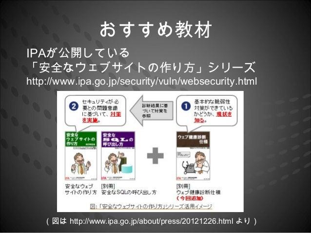 おすすめ教材IPAが公開している「安全なウェブサイトの作り方」シリーズhttp://www.ipa.go.jp/security/vuln/websecurity.html   (図は http://www.ipa.go.jp/about/pr...