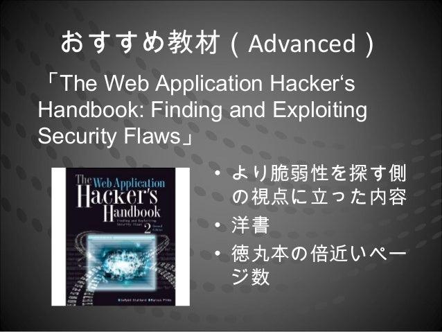 おすすめ教材(Advanced)「The Web Application Hacker'sHandbook: Finding and ExploitingSecurity Flaws」                 • より脆弱性を探す側  ...