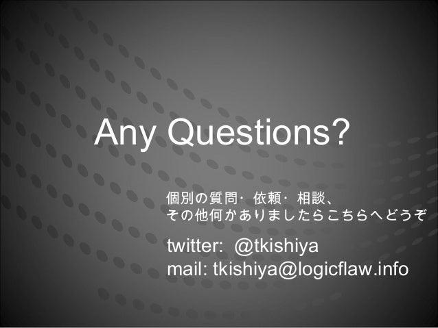 Any Questions?   個別の質問・依頼・相談、   その他何かありましたらこちらへどうぞ   twitter: @tkishiya   mail: tkishiya@logicflaw.info