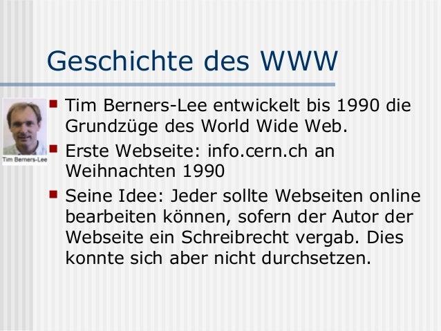 Geschichte des WWW   Tim Berners-Lee entwickelt bis 1990 die    Grundzüge des World Wide Web.   Erste Webseite: info.cer...