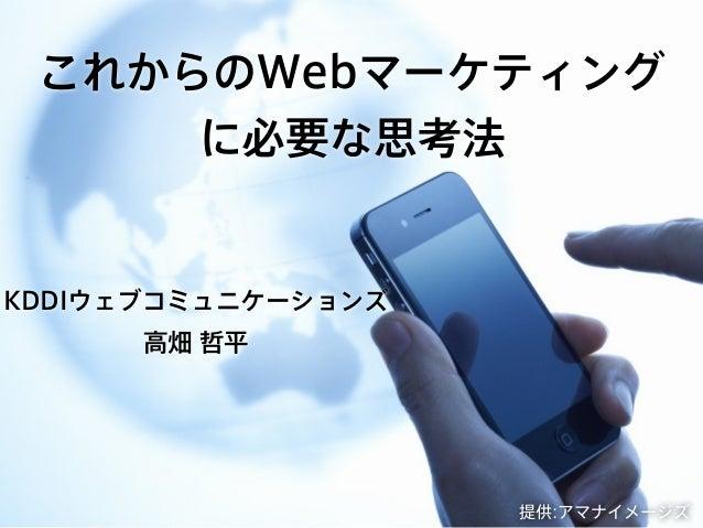 これからのWebマーケティングに必要な思考法KDDIウェブコミュニケーションズ高畑 哲平提供:アマナイメージズ