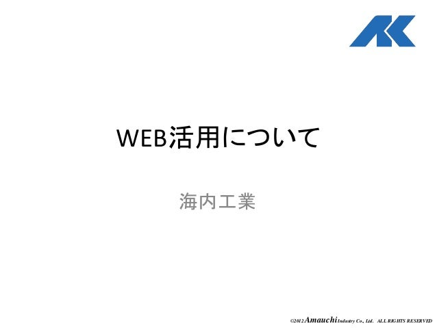 ©2012 AmauchiIndustry Co., Ltd. ALL RIGHTS RESERVED WEB活用について 海内工業