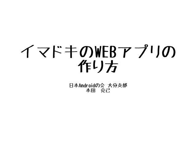 イマドキのWEBアプリの 作り方 日本Androidの会 大分支部 本田 克己