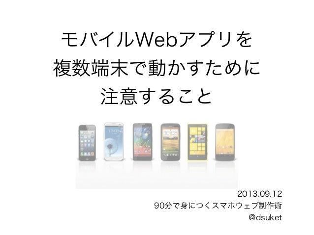 モバイルWebアプリを 複数端末で動かすために 注意すること 2013.09.12 90分で身につくスマホウェブ制作術 @dsuket