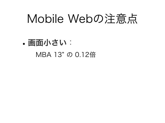 Mobile Webの注意点 •画面小さい: MBA 13 の 0.12倍