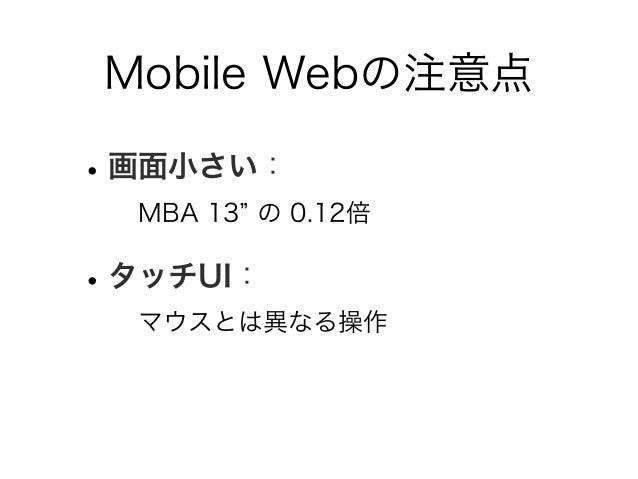 Mobile Webの注意点 •画面小さい: MBA 13 の 0.12倍 •タッチUI: マウスとは異なる操作