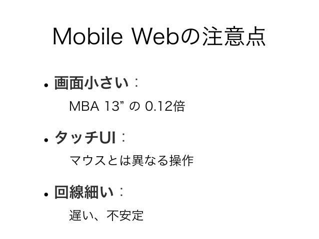Mobile Webの注意点 •画面小さい: MBA 13 の 0.12倍 •タッチUI: マウスとは異なる操作 •回線細い: 遅い、不安定