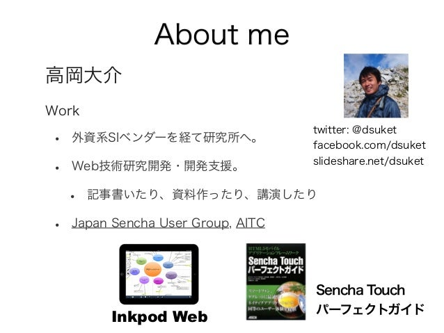 About me 高岡大介 Work • 外資系SIベンダーを経て研究所へ。 • Web技術研究開発・開発支援。 • 記事書いたり、資料作ったり、講演したり • Japan Sencha User Group, AITC twitter: @d...