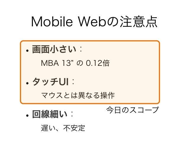 Mobile Webの注意点 •画面小さい: MBA 13 の 0.12倍 •タッチUI: マウスとは異なる操作 •回線細い: 遅い、不安定 今日のスコープ