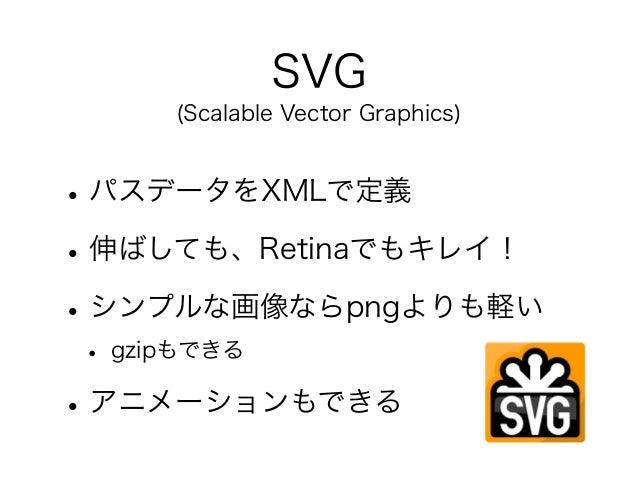 SVG (Scalable Vector Graphics) •パスデータをXMLで定義 •伸ばしても、Retinaでもキレイ! •シンプルな画像ならpngよりも軽い • gzipもできる •アニメーションもできる