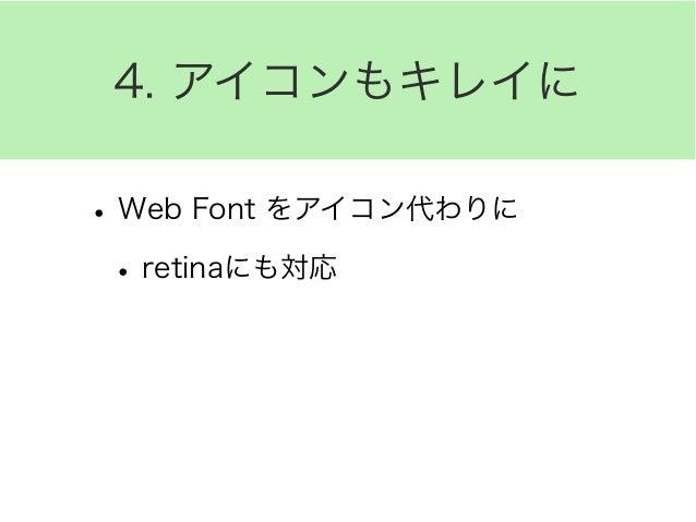 4. アイコンもキレイに •Web Font をアイコン代わりに •retinaにも対応 •色んなアイコンセット •Font Awesome •IcoMoon