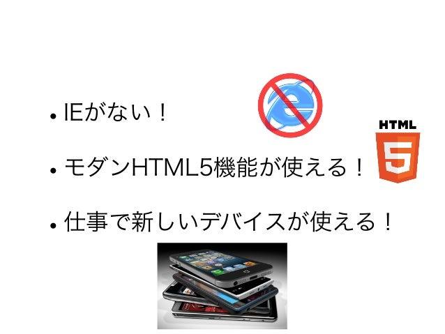 •IEがない! •モダンHTML5機能が使える! •仕事で新しいデバイスが使える!