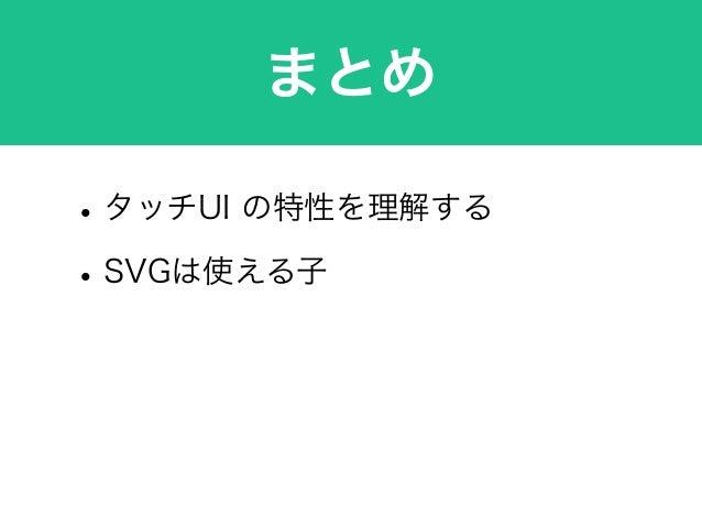 まとめ •タッチUI の特性を理解する •SVGは使える子 •実機で確認が大事 •Android爆発しろ!!