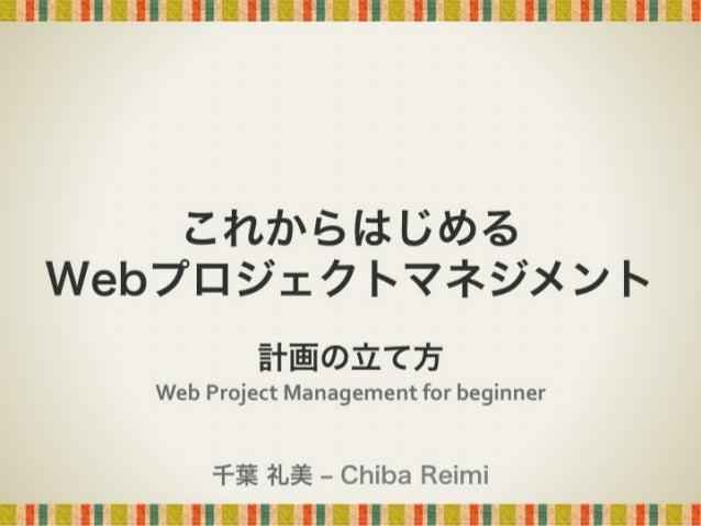 これからはじめる Webプロジェクトマネジメント 計画の立て方  Web  Project  Management  for  beginner 千葉 礼美 ‒ Chiba Reimi