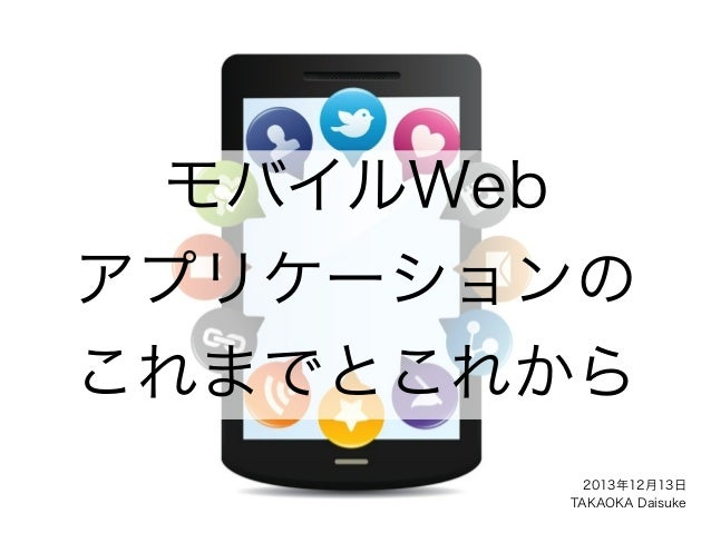 モバイルWeb アプリケーションの これまでとこれから 2013年12月13日 TAKAOKA Daisuke