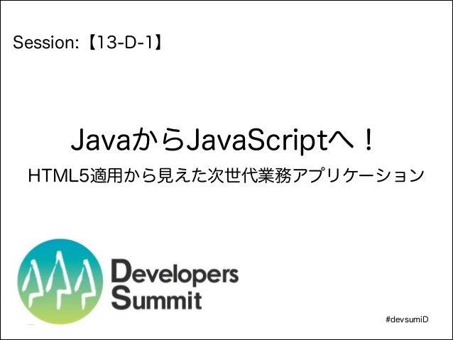 !  Session:【13-D-1】  JavaからJavaScriptへ! HTML5適用から見えた次世代業務アプリケーション  #devsumiD