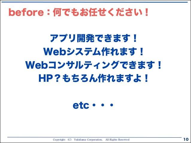 Copyright (C) Yukidama Corporation. All Rights Reserved 10 アプリ開発できます! Webシステム作れます! Webコンサルティングできます! HP?もちろん作れますよ! ! etc・・・...