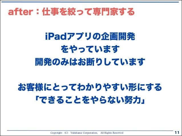 Copyright (C) Yukidama Corporation. All Rights Reserved 11 iPadアプリの企画開発 をやっています 開発のみはお断りしています ! お客様にとってわかりやすい形にする 「できることをや...
