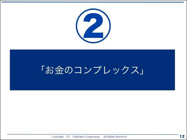 Copyright (C) Yukidama Corporation. All Rights Reserved 12 「お金のコンプレックス」 ②