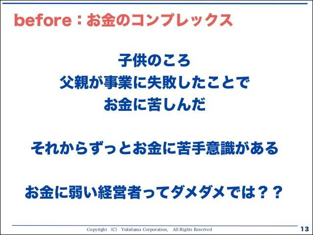 Copyright (C) Yukidama Corporation. All Rights Reserved 13 子供のころ 父親が事業に失敗したことで お金に苦しんだ ! それからずっとお金に苦手意識がある ! お金に弱い経営者ってダメダ...