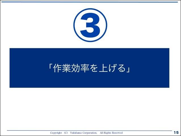 Copyright (C) Yukidama Corporation. All Rights Reserved 15 「作業効率を上げる」 ③