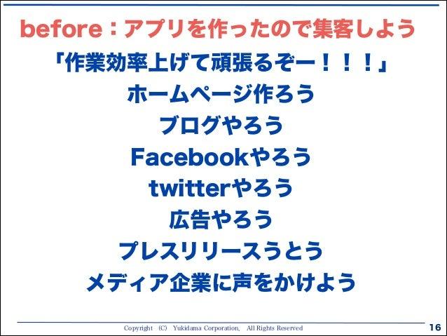Copyright (C) Yukidama Corporation. All Rights Reserved 16 「作業効率上げて頑張るぞー!!!」 ホームページ作ろう ブログやろう Facebookやろう twitterやろう 広告やろう...