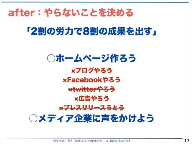 Copyright (C) Yukidama Corporation. All Rights Reserved 17 after:やらないことを決める 「2割の労力で8割の成果を出す」 ○ホームページ作ろう ブログやろう Facebookやろ...
