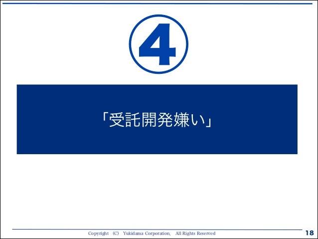 Copyright (C) Yukidama Corporation. All Rights Reserved 18 「受託開発嫌い」 ④