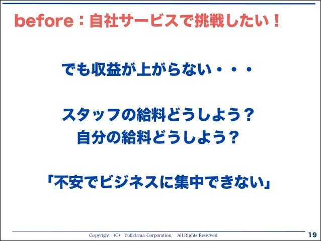 Copyright (C) Yukidama Corporation. All Rights Reserved 19 でも収益が上がらない・・・ ! スタッフの給料どうしよう? 自分の給料どうしよう? ! 「不安でビジネスに集中できない」 be...