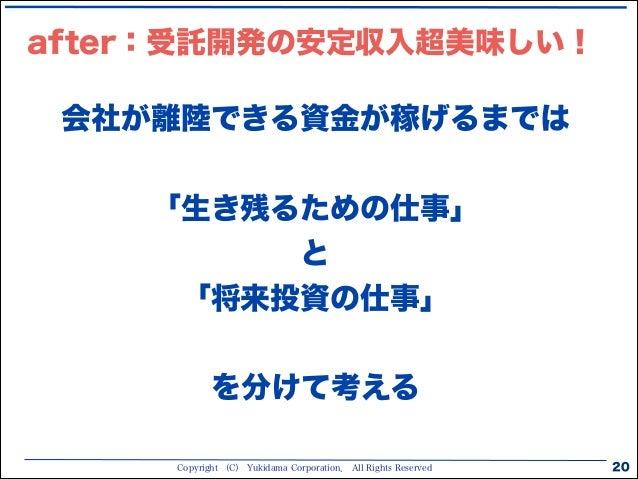 Copyright (C) Yukidama Corporation. All Rights Reserved after:受託開発の安定収入超美味しい! 20 会社が離陸できる資金が稼げるまでは 「生き残るための仕事」 と 「将来投資の仕事...