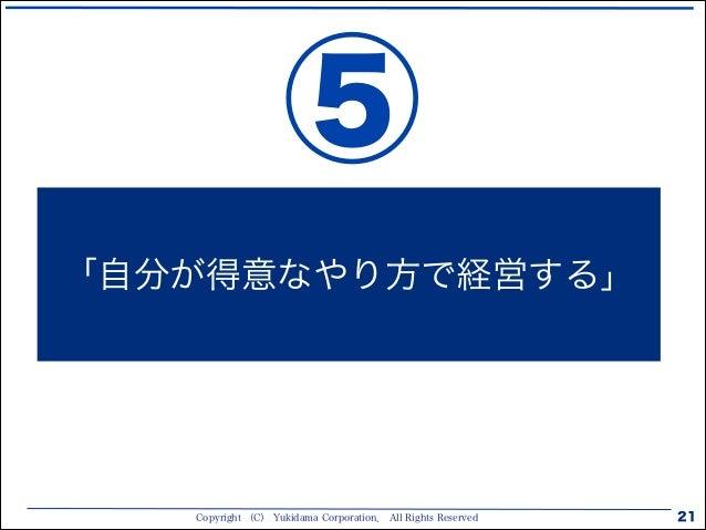 Copyright (C) Yukidama Corporation. All Rights Reserved 21 「自分が得意なやり方で経営する」 ⑤