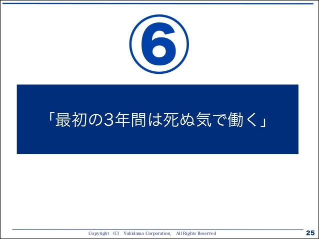 Copyright (C) Yukidama Corporation. All Rights Reserved 25 「最初の3年間は死ぬ気で働く」 ⑥