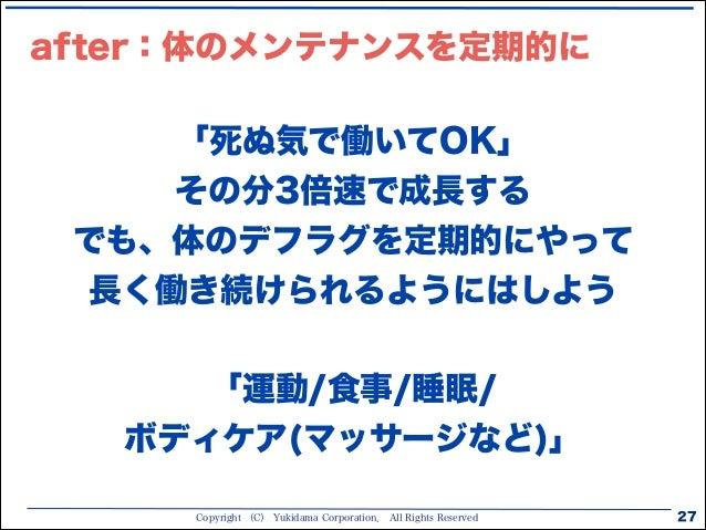Copyright (C) Yukidama Corporation. All Rights Reserved after:体のメンテナンスを定期的に 27 「死ぬ気で働いてOK」 その分3倍速で成長する でも、体のデフラグを定期的にやって 長...