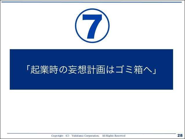Copyright (C) Yukidama Corporation. All Rights Reserved 28 「起業時の妄想計画はゴミ箱へ」 ⑦