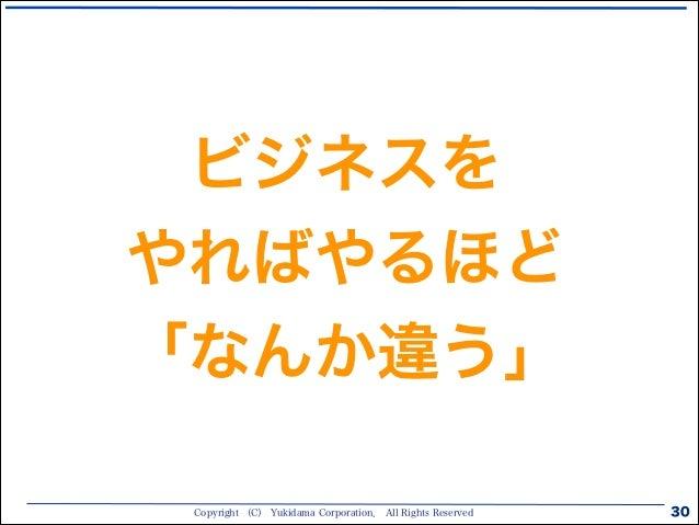 Copyright (C) Yukidama Corporation. All Rights Reserved 30 ビジネスを やればやるほど 「なんか違う」