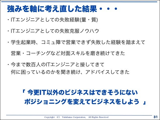 Copyright (C) Yukidama Corporation. All Rights Reserved 強みを軸に考え直した結果・・・ 31 ・ITエンジニアとしての失敗経験(量・質) ・ITエンジニアとしての失敗克服ノウハウ ・学生起...