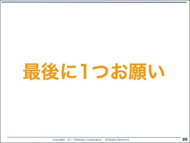 Copyright (C) Yukidama Corporation. All Rights Reserved 35 最後に1つお願い
