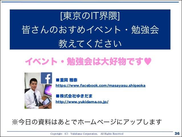 Copyright (C) Yukidama Corporation. All Rights Reserved 36 [東京のIT界隈] 皆さんのおすめイベント・勉強会 教えてください ■重岡 雅泰 https://www.facebook....