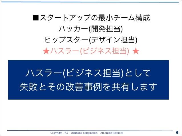 Copyright (C) Yukidama Corporation. All Rights Reserved 6 ハスラー(ビジネス担当)として 失敗とその改善事例を共有します ■スタートアップの最小チーム構成 ハッカー(開発担当) ヒップス...