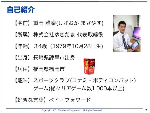 Copyright (C) Yukidama Corporation. All Rights Reserved 自己紹介 7 【名前】重岡 雅泰(しげおか まさやす) 【所属】株式会社ゆきだま 代表取締役 【年齢】34歳(1979年10月28日...