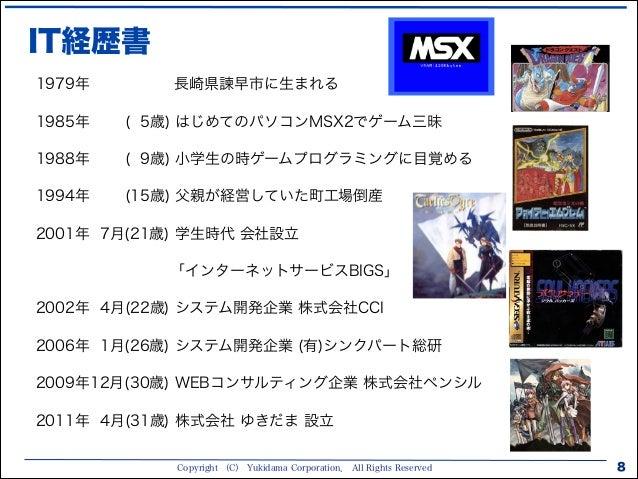Copyright (C) Yukidama Corporation. All Rights Reserved IT経歴書 8 1979年 長崎県諫早市に生まれる 1985年 ( 5歳) はじめてのパソコンMSX2でゲーム三昧 1988年 ( ...
