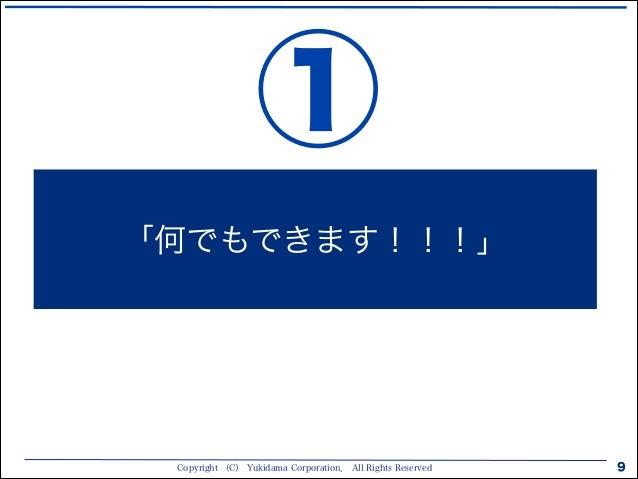 Copyright (C) Yukidama Corporation. All Rights Reserved 9 「何でもできます!!!」 ①