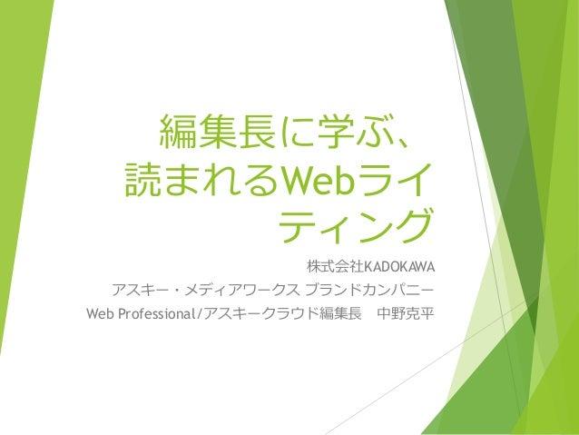 編集長に学ぶ、 読まれるWebライ ティング 株式会社KADOKAWA アスキー・メディアワークス ブランドカンパニー Web Professional/アスキークラウド編集長 中野克平