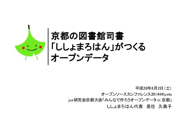 京都の図書館司書 「ししょまろはん」がつくる オープンデータ 平成26年8月2日(土) オープンソースカンファレンス2014@Kyoto jus研究会京都大会「みんなで作ろうオープンデータ in 京都」 ししょまろはん代表 是住 久美子