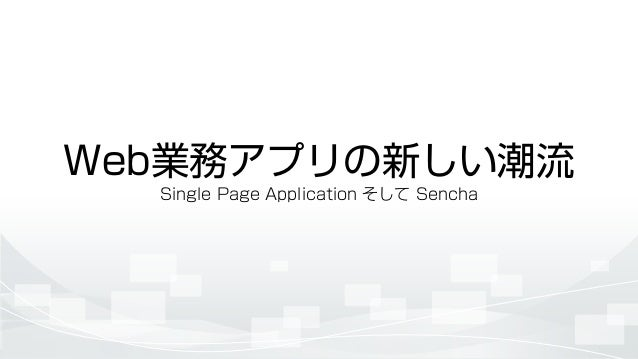 Web業務アプリの新しい潮流 Single Page Application そして Sencha
