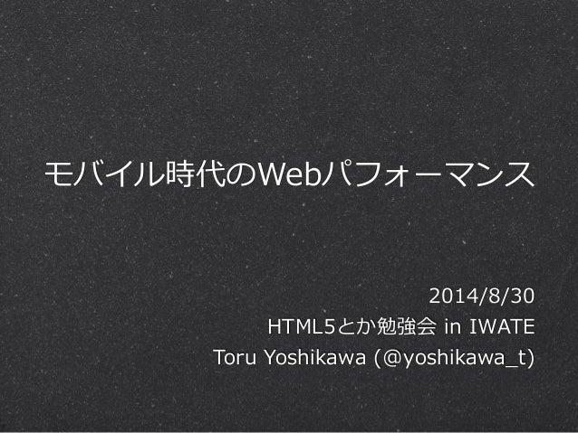 モバイル時代のWebパフォーマンス  2014/8/30  HTML5とか勉強会 in IWATE  Toru Yoshikawa (@yoshikawa_̲t)