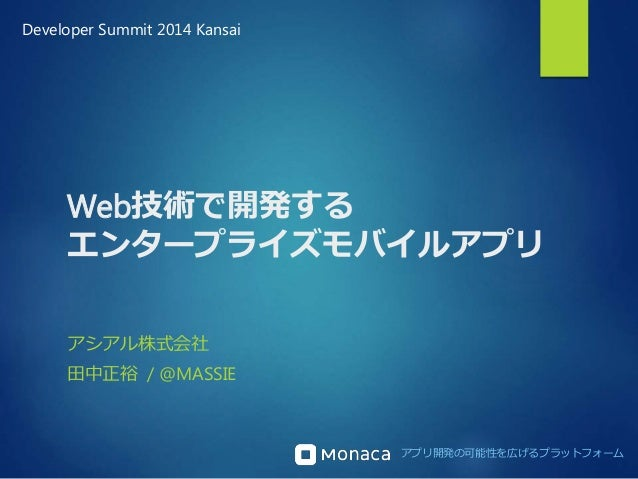 Developer Summit 2014 Kansai  Web技術で開発する  エンタープライズモバイルアプリ  アプリ開発の可能性を広げるプラットフォーム  アシアル株式会社  田中正裕/ @MASSIE